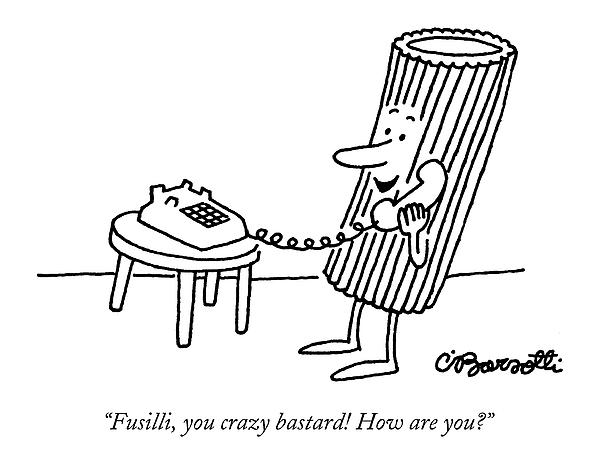 Fusilli You Crazy Bastard How Are You? Drawing by Charles Barsotti