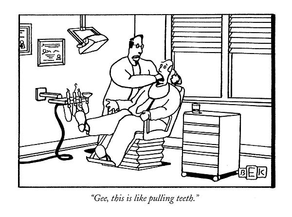 Gee, This Is Like Pulling Teeth Drawing by Bruce Eric Kaplan