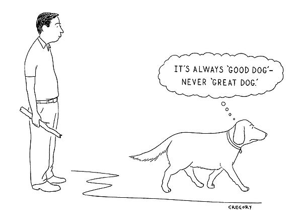 its Always good Dog - Never great Dog. Drawing by Alex Gregory