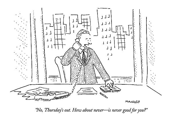 No, Thursdays Out. How About Never - Drawing by Robert Mankoff