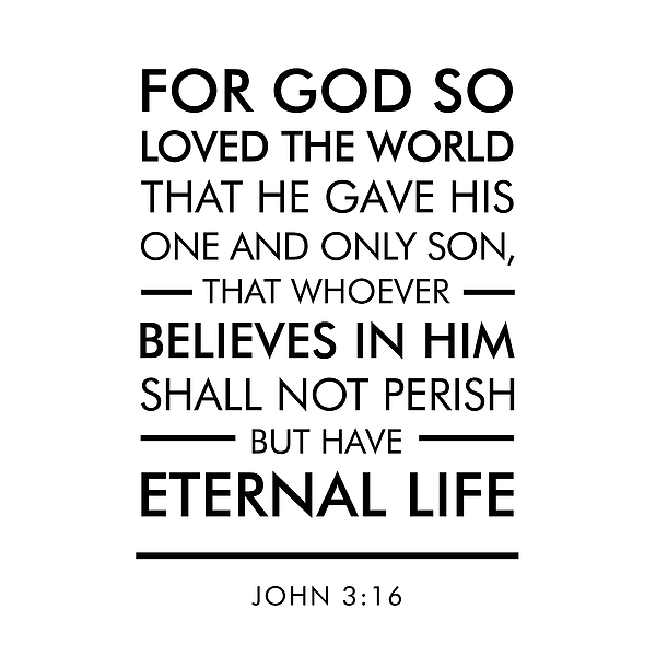 john 3 16 For god so loved the world, that he gave his only son, that whoever believes in  him should not perish but have eternal life.