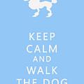 Keep Calm And Walk The Dog by Georgia Fowler