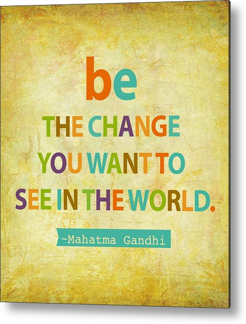 Be The Change You Want To See In The World Metal Print featuring the digital art Be The Change by Cindy Greenbean