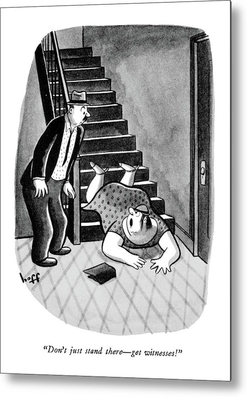 (lady Who Has Fallen Down Stairs To Man On Landing.) Medical Metal Print featuring the drawing Don't Just Stand There - Get Witnesses! by Sydney Hoff