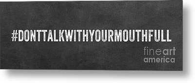 Don't Talk With Your Mouth Full Metal Print by Linda Woods