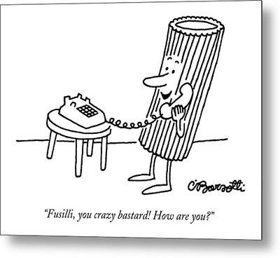Fusilli, You Crazy Bastard! How Are You? Metal Print by Charles Barsotti