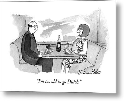 I'm Too Old To Go Dutch Metal Print by Victoria Roberts