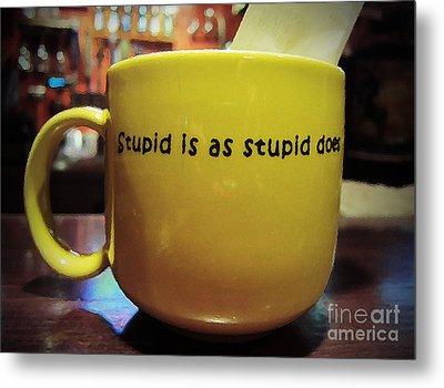 Stupid Is... Metal Print