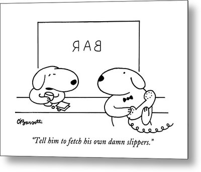 Tell Him To Fetch His Own Damn Slippers Metal Print by Charles Barsotti
