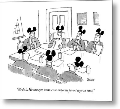 We Do It, Havermeyer, Because Our Corporate Metal Print by Jack Ziegler