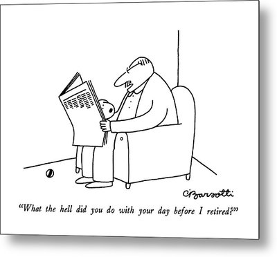 What The Hell Did You Do With Your Day Metal Print by Charles Barsotti