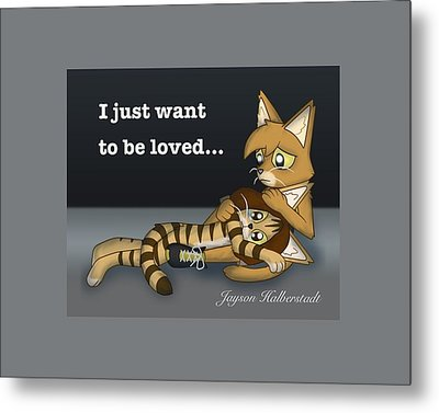 Just Want To Be Loved Metal Print