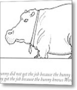 The Bunny Did Not Get The Job Because The Bunny Metal Print by Charles Barsotti