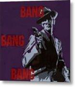 Bang Bang Bang 4 Metal Print