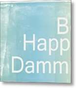 Be Happy Dammit Metal Print
