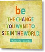 Be The Change Metal Print by Cindy Greenbean
