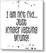 Text Art I Am Not Old, Just Longer Lasting Young Metal Print